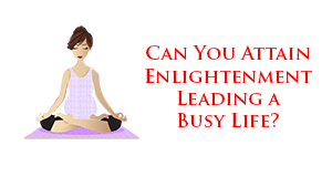 Can You Attain Enlightenment Leading a Busy Life?