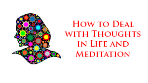 How to Deal with Thoughts in Life and Meditation